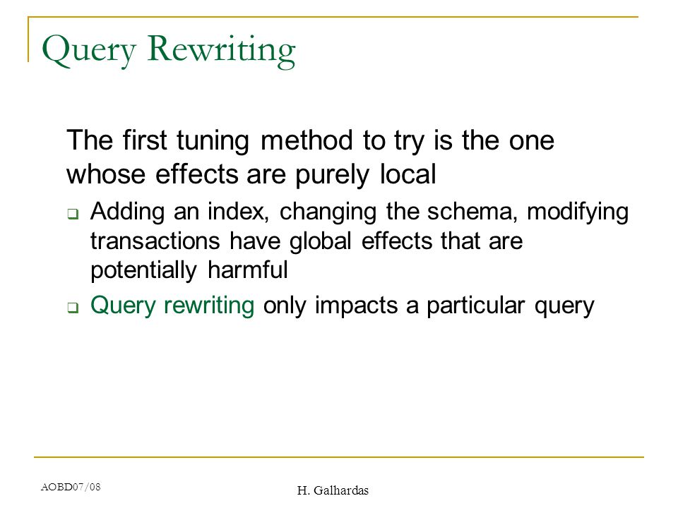 H. Galhardas AOBD07/08 Query Rewriting The first tuning method to try is the one whose effects are purely local  Adding an index, changing the schema