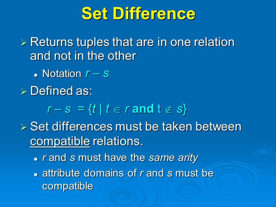 Set Difference  Returns tuples that are in one relation and not in the other Notation r – s Notation r – s  Defined as: r – s = {t | t  r and t  s} r – s = {t | t  r and t  s}  Set differences must be taken between compatible relations.