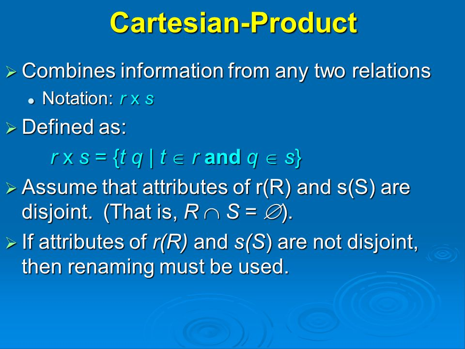 Cartesian-Product  Combines information from any two relations Notation: r x s Notation: r x s  Defined as: r x s = {t q | t  r and q  s}  Assume that attributes of r(R) and s(S) are disjoint.