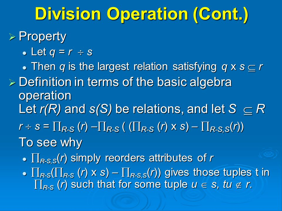 Division Operation (Cont.)  Property Let q = r  s Let q = r  s Then q is the largest relation satisfying q x s  r Then q is the largest relation satisfying q x s  r  Definition in terms of the basic algebra operation Let r(R) and s(S) be relations, and let S  R r  s =  R-S (r) –  R-S ( (  R-S (r) x s) –  R-S,S (r)) To see why  R-S,S (r) simply reorders attributes of r  R-S,S (r) simply reorders attributes of r  R-S (  R-S (r) x s) –  R-S,S (r)) gives those tuples t in  R-S (r) such that for some tuple u  s, tu  r.
