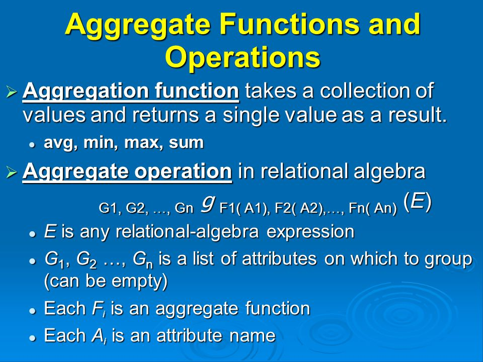 Aggregate Functions and Operations  Aggregation function takes a collection of values and returns a single value as a result.