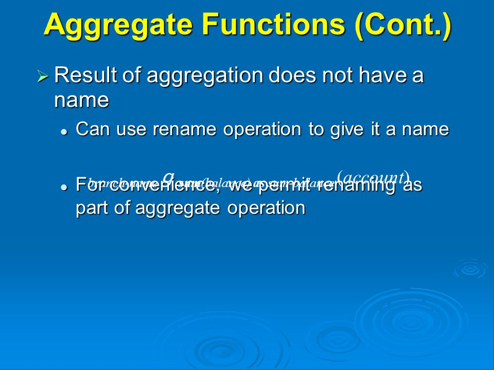 Aggregate Functions (Cont.)  Result of aggregation does not have a name Can use rename operation to give it a name Can use rename operation to give it a name For convenience, we permit renaming as part of aggregate operation For convenience, we permit renaming as part of aggregate operation branch-name g sum(balance) as sum-balance (account)