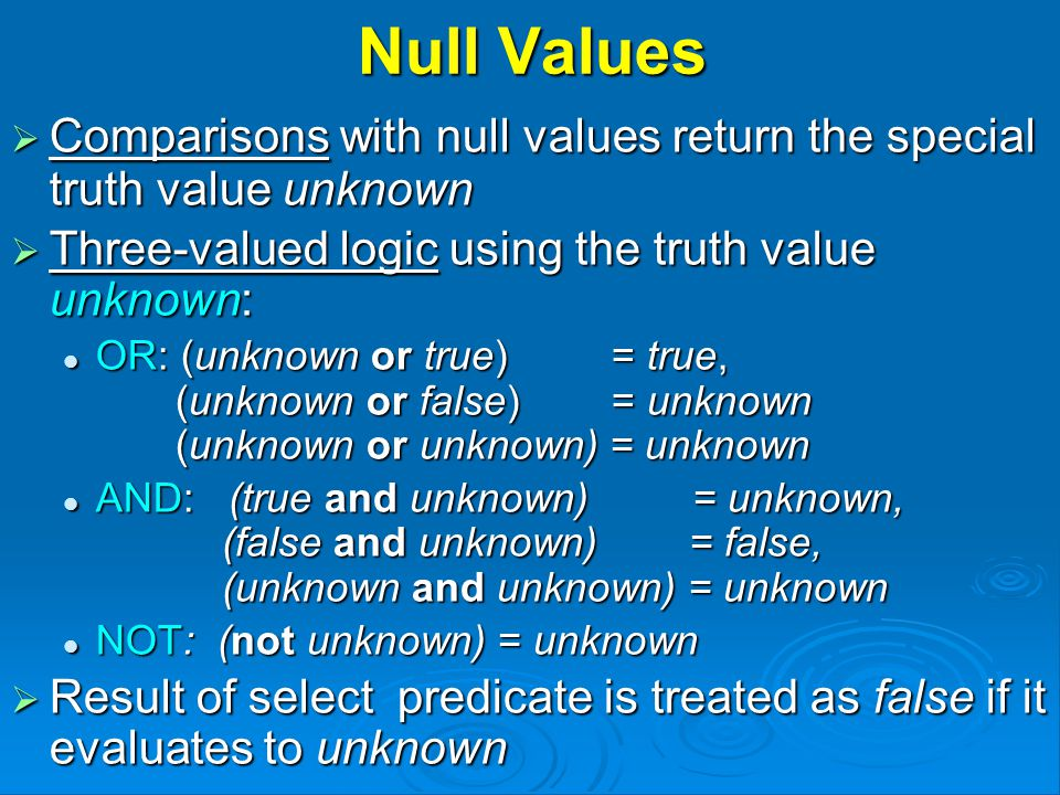 Null Values  Comparisons with null values return the special truth value unknown  Three-valued logic using the truth value unknown: OR: (unknown or true) = true, (unknown or false) = unknown (unknown or unknown) = unknown OR: (unknown or true) = true, (unknown or false) = unknown (unknown or unknown) = unknown AND: (true and unknown) = unknown, (false and unknown) = false, (unknown and unknown) = unknown AND: (true and unknown) = unknown, (false and unknown) = false, (unknown and unknown) = unknown NOT: (not unknown) = unknown NOT: (not unknown) = unknown  Result of select predicate is treated as false if it evaluates to unknown