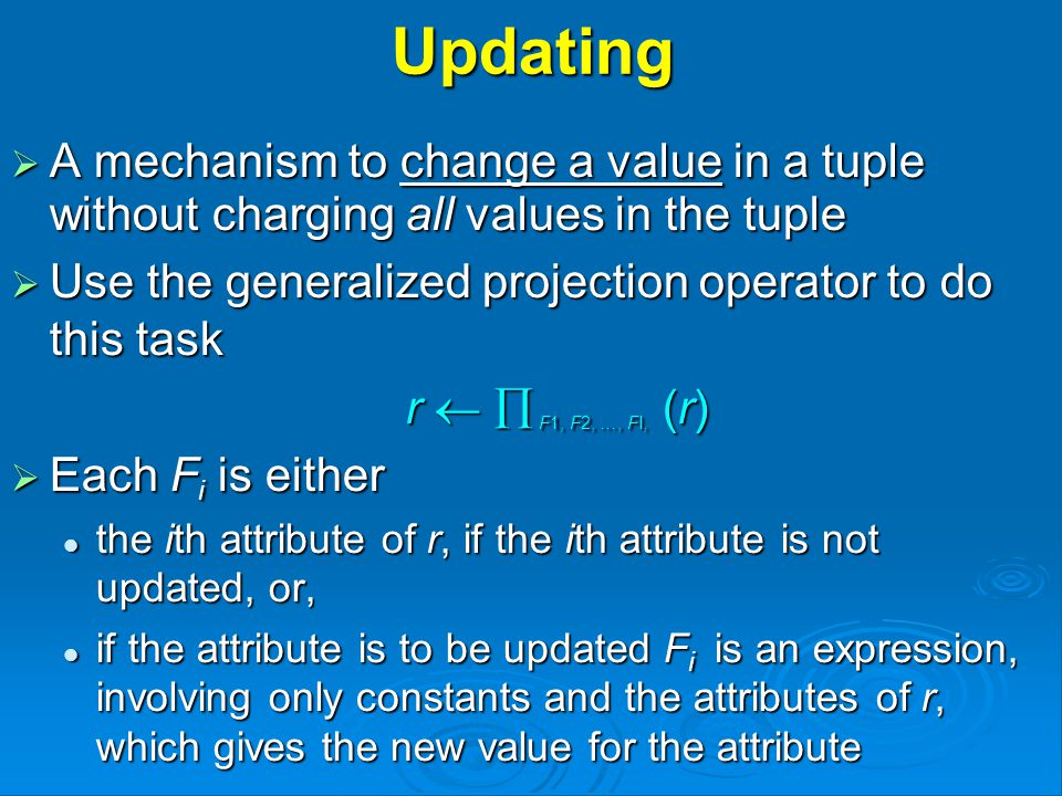 Updating  A mechanism to change a value in a tuple without charging all values in the tuple  Use the generalized projection operator to do this task r   F1, F2, …, FI, (r)  Each F i is either the ith attribute of r, if the ith attribute is not updated, or, the ith attribute of r, if the ith attribute is not updated, or, if the attribute is to be updated F i is an expression, involving only constants and the attributes of r, which gives the new value for the attribute if the attribute is to be updated F i is an expression, involving only constants and the attributes of r, which gives the new value for the attribute