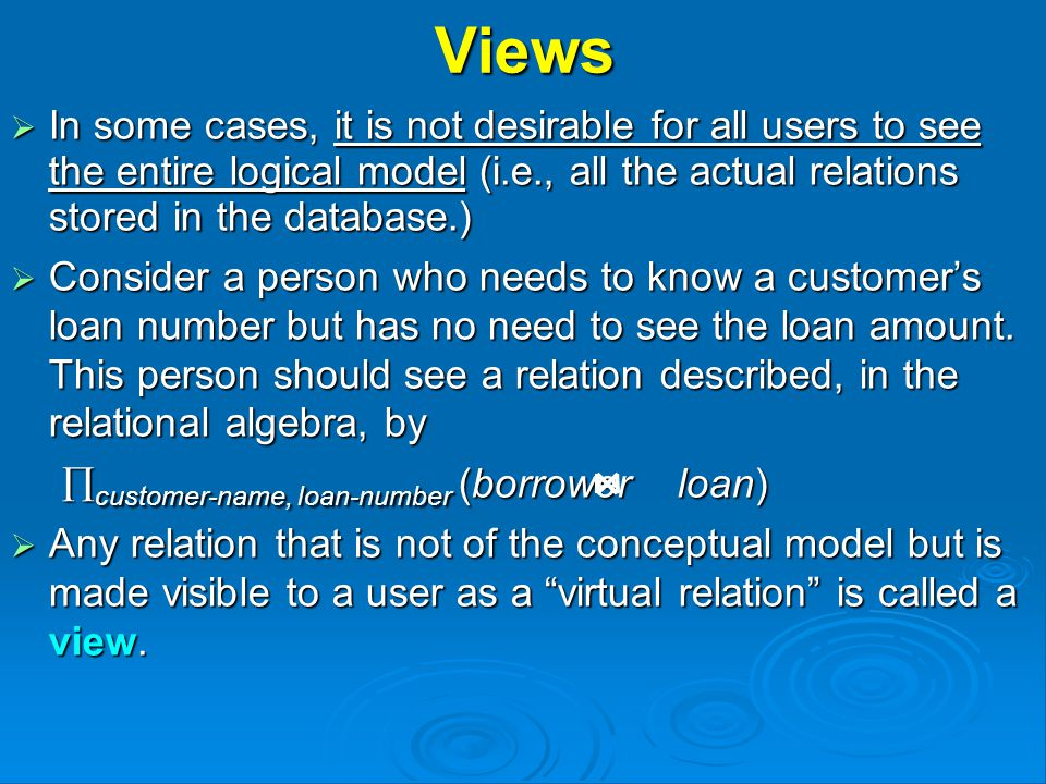 Views  In some cases, it is not desirable for all users to see the entire logical model (i.e., all the actual relations stored in the database.)  Consider a person who needs to know a customer's loan number but has no need to see the loan amount.
