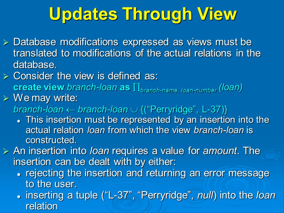 Updates Through View  Database modifications expressed as views must be translated to modifications of the actual relations in the database.