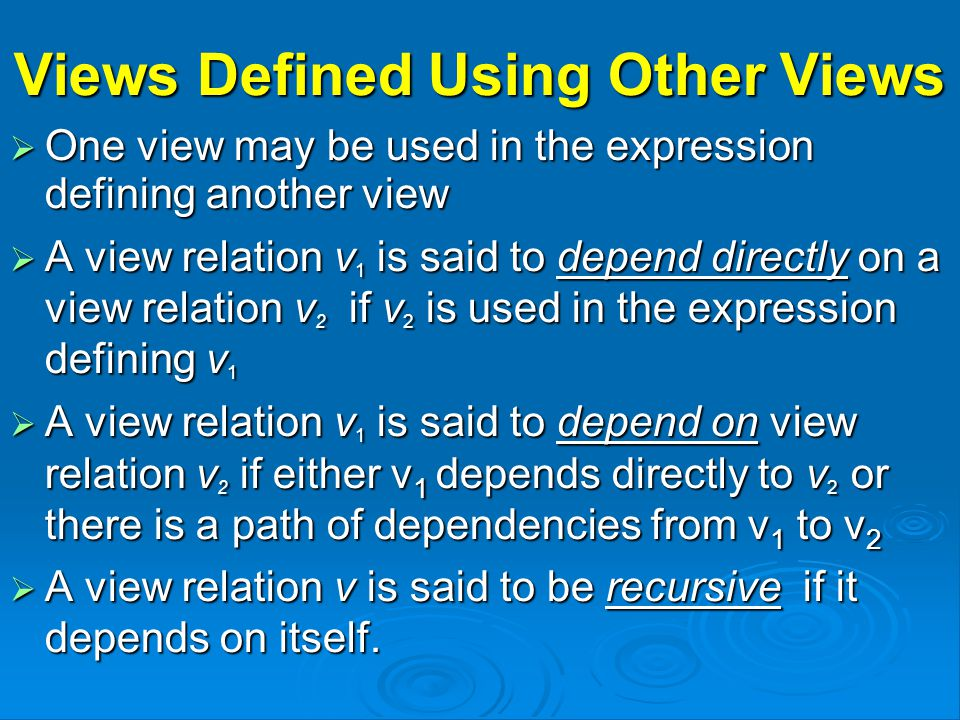 Views Defined Using Other Views  One view may be used in the expression defining another view  A view relation v 1 is said to depend directly on a view relation v 2 if v 2 is used in the expression defining v 1  A view relation v 1 is said to depend on view relation v 2 if either v 1 depends directly to v 2 or there is a path of dependencies from v 1 to v 2  A view relation v is said to be recursive if it depends on itself.