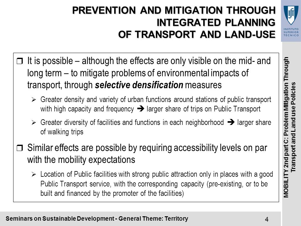 Seminars on Sustainable Development - General Theme: Territory4 MOBILITY 2nd part C: Problem Mitigation Through Transport and Land use Policies PREVENTION AND MITIGATION THROUGH INTEGRATED PLANNING OF TRANSPORT AND LAND-USE r It is possible – although the effects are only visible on the mid- and long term – to mitigate problems of environmental impacts of transport, through selective densification measures  Greater density and variety of urban functions around stations of public transport with high capacity and frequency  larger share of trips on Public Transport  Greater diversity of facilities and functions in each neighborhood  larger share of walking trips r Similar effects are possible by requiring accessibility levels on par with the mobility expectations  Location of Public facilities with strong public attraction only in places with a good Public Transport service, with the corresponding capacity (pre-existing, or to be built and financed by the promoter of the facilities)