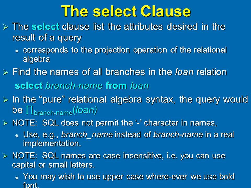 The select Clause  The select clause list the attributes desired in the result of a query corresponds to the projection operation of the relational algebra corresponds to the projection operation of the relational algebra  Find the names of all branches in the loan relation select branch-name from loan  In the pure relational algebra syntax, the query would be  branch-name (loan)  NOTE: SQL does not permit the '-' character in names, Use, e.g., branch_name instead of branch-name in a real implementation.
