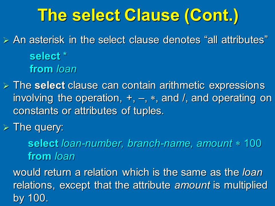 The select Clause (Cont.)  An asterisk in the select clause denotes all attributes select * from loan  The select clause can contain arithmetic expressions involving the operation, +, –, , and /, and operating on constants or attributes of tuples.
