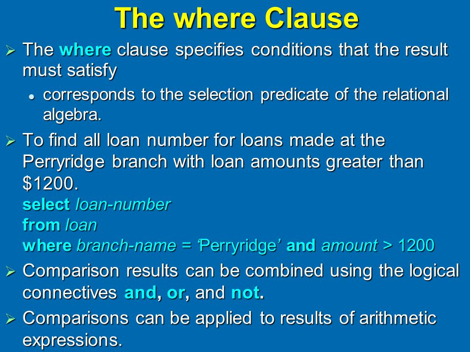 The where Clause  The where clause specifies conditions that the result must satisfy corresponds to the selection predicate of the relational algebra.
