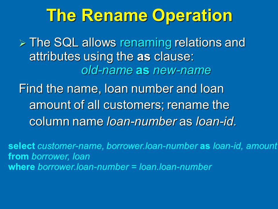 The Rename Operation  The SQL allows renaming relations and attributes using the as clause: old-name as new-name Find the name, loan number and loan amount of all customers; rename the column name loan-number as loan-id.