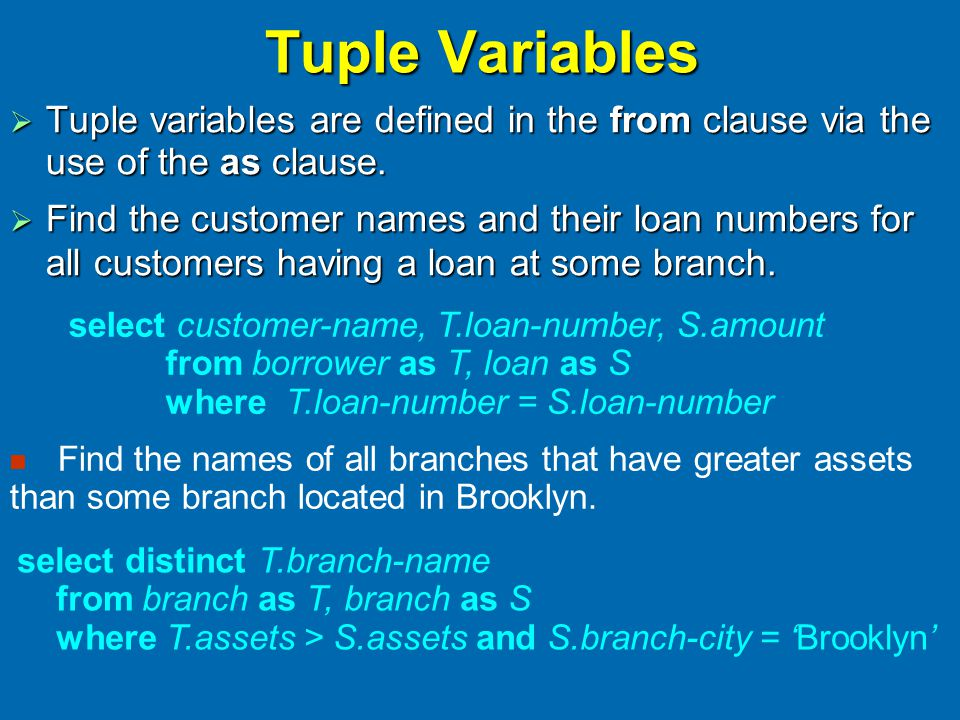 Tuple Variables  Tuple variables are defined in the from clause via the use of the as clause.