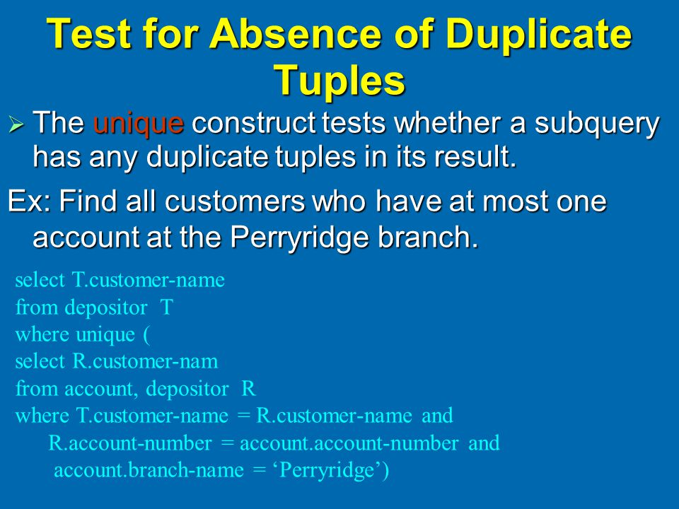 Test for Absence of Duplicate Tuples  The unique construct tests whether a subquery has any duplicate tuples in its result.