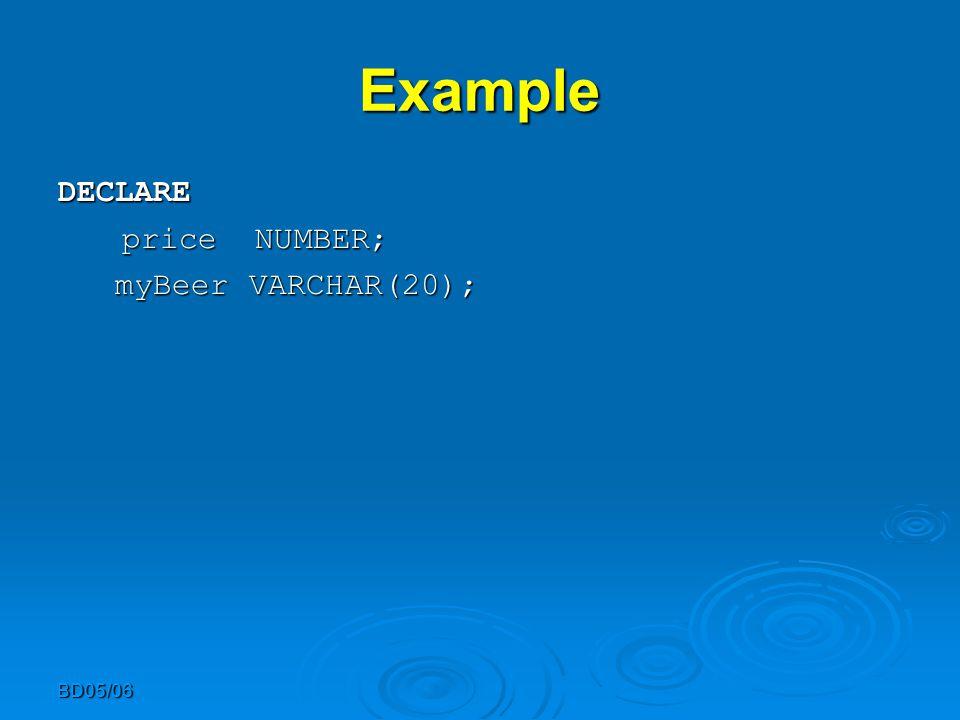 BD05/06 Example DECLARE DECLARE price NUMBER; myBeer VARCHAR(20); myBeer VARCHAR(20);