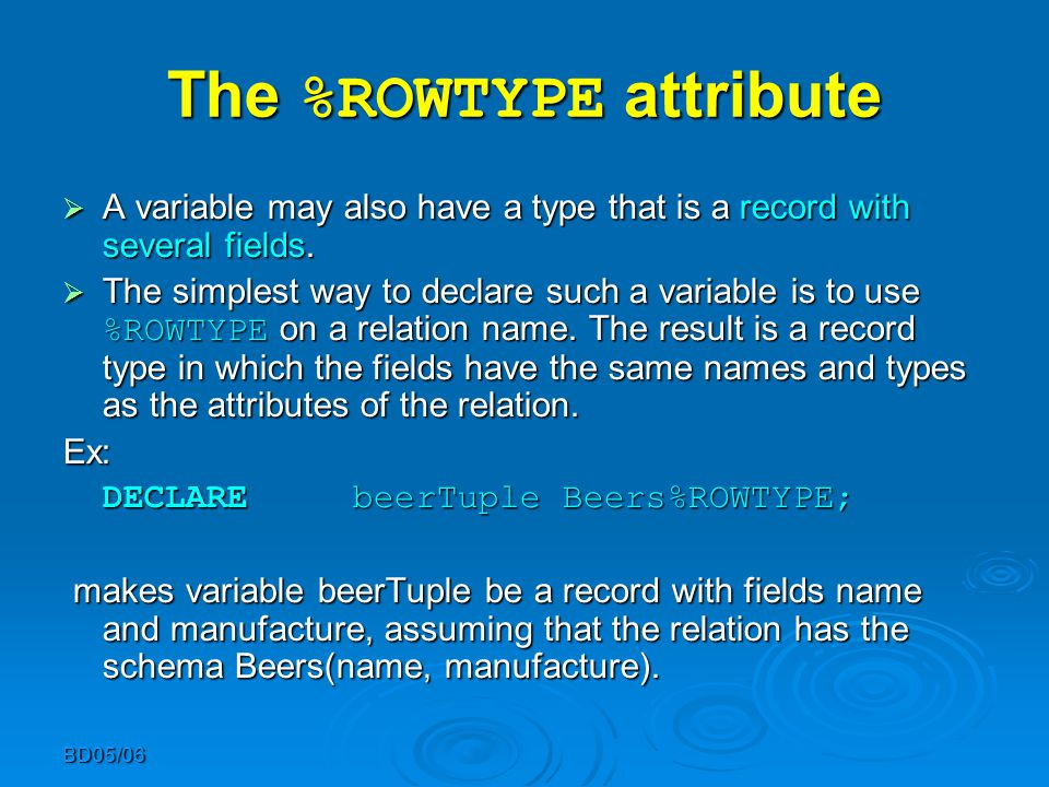 BD05/06 The %ROWTYPE attribute  A variable may also have a type that is a record with several fields.  The simplest way to declare such a variable i
