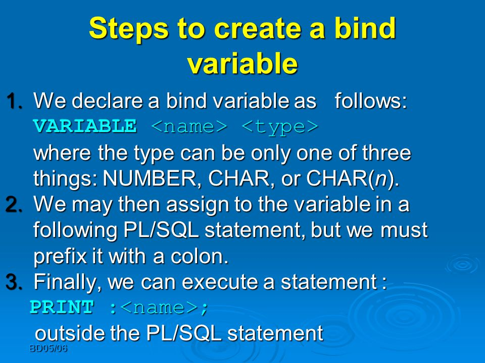 BD05/06 Steps to create a bind variable 1.We declare a bind variable as follows: VARIABLE where the type can be only one of three things: NUMBER, CHAR