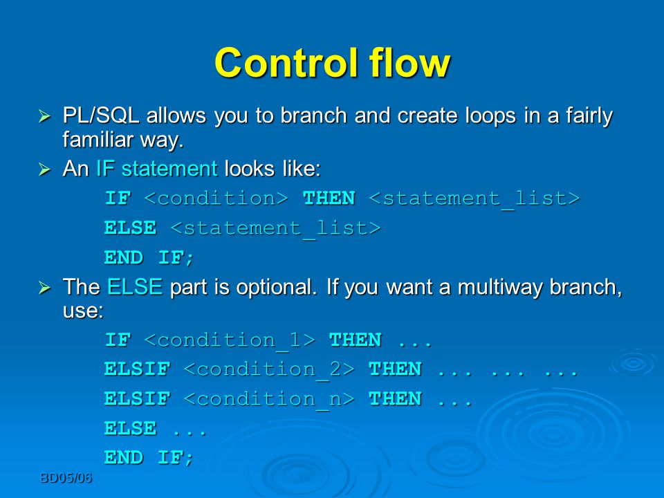 BD05/06 Control flow  PL/SQL allows you to branch and create loops in a fairly familiar way.  An IF statement looks like: IF THEN IF THEN ELSE ELSE