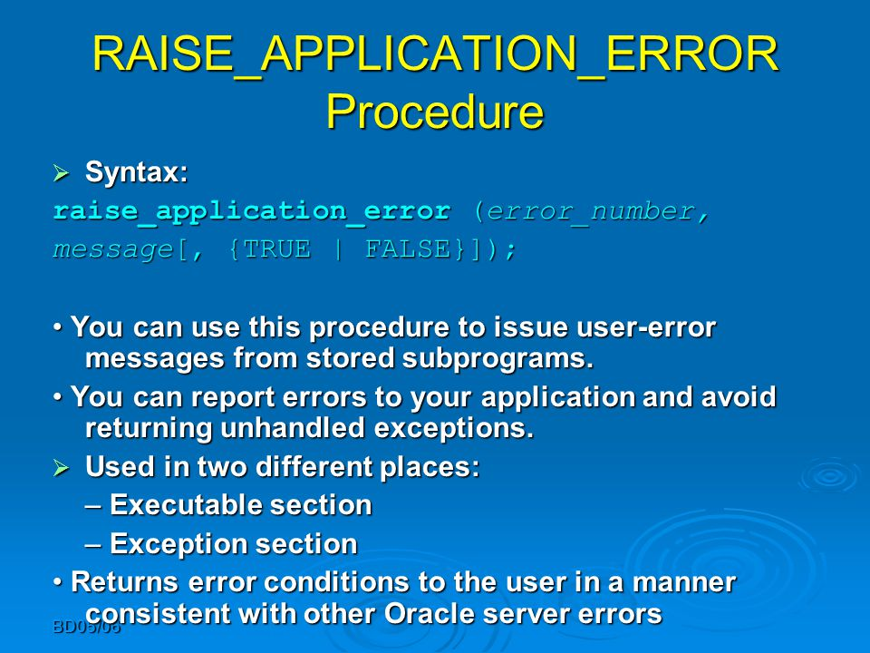 BD05/06 RAISE_APPLICATION_ERROR Procedure  Syntax: raise_application_error (error_number, message[, {TRUE | FALSE}]); You can use this procedure to i