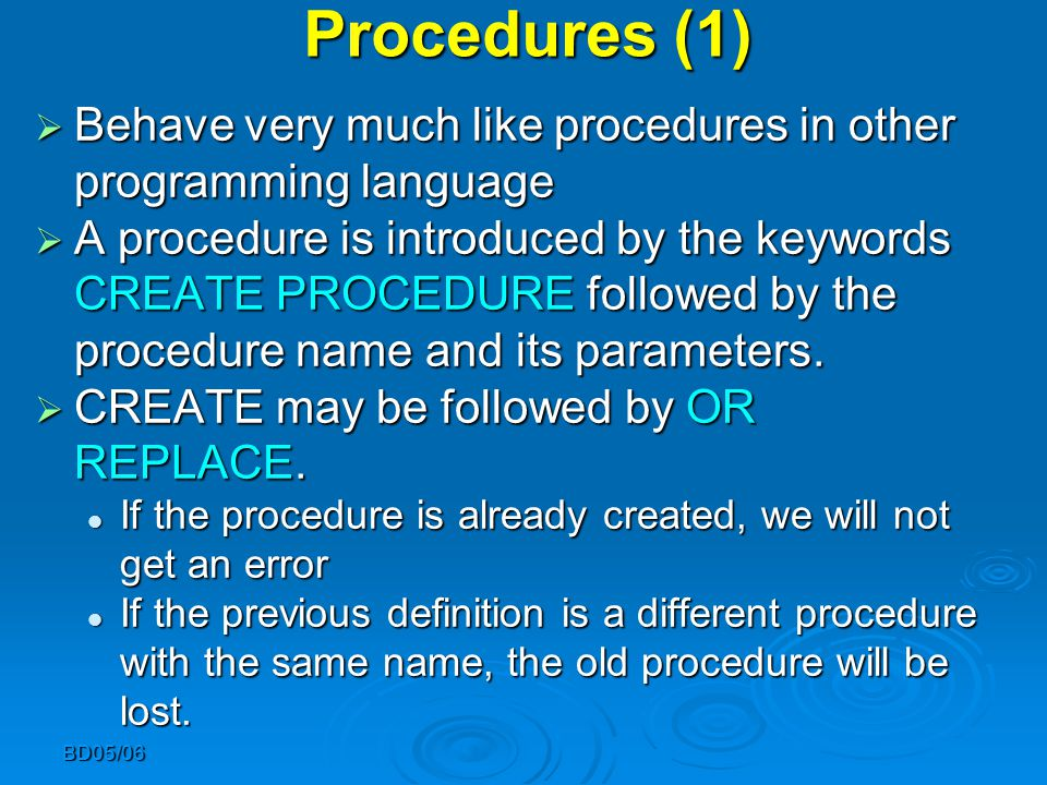 Procedures (1)  Behave very much like procedures in other programming language  A procedure is introduced by the keywords CREATE PROCEDURE followed