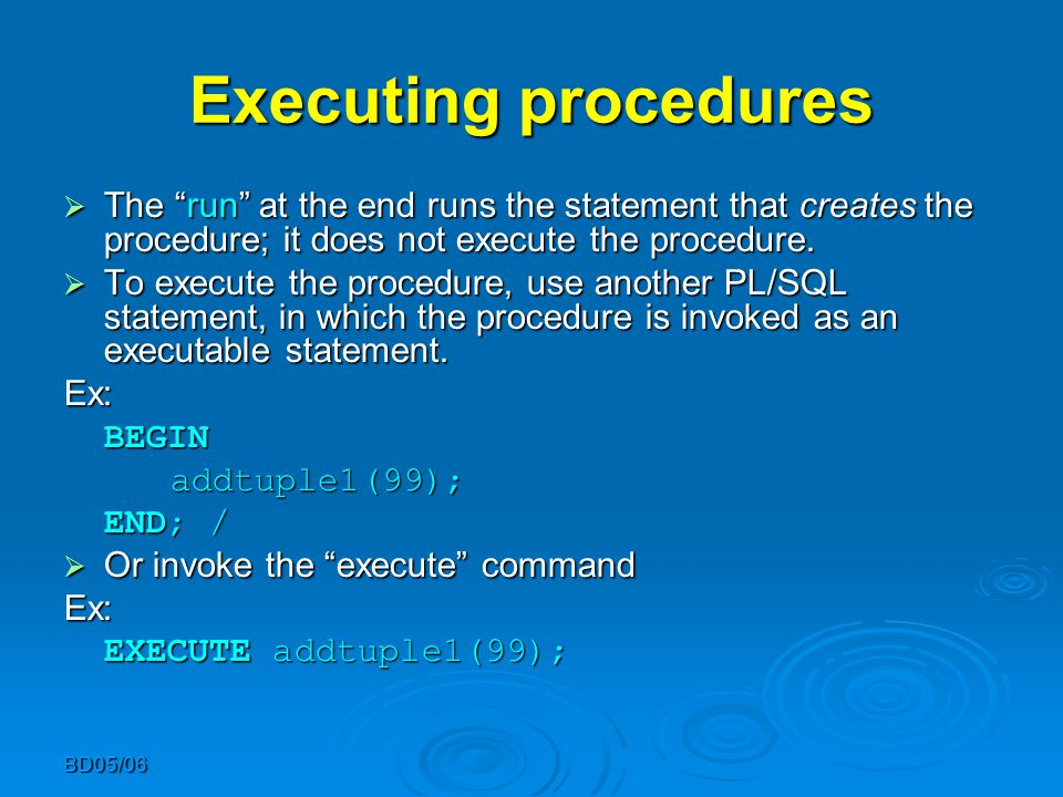 "BD05/06 Executing procedures  The ""run"" at the end runs the statement that creates the procedure; it does not execute the procedure.  To execute the"