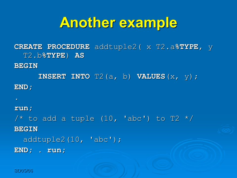 BD05/06 Another example CREATE PROCEDURE addtuple2( x T2.a%TYPE, y T2.b%TYPE) AS BEGIN BEGIN INSERT INTO T2(a, b) VALUES(x, y); END;.run; /* to add a