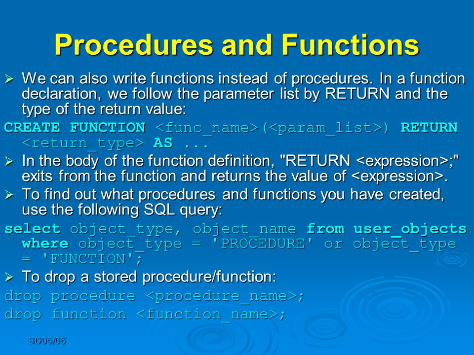 BD05/06 Procedures and Functions  We can also write functions instead of procedures. In a function declaration, we follow the parameter list by RETUR
