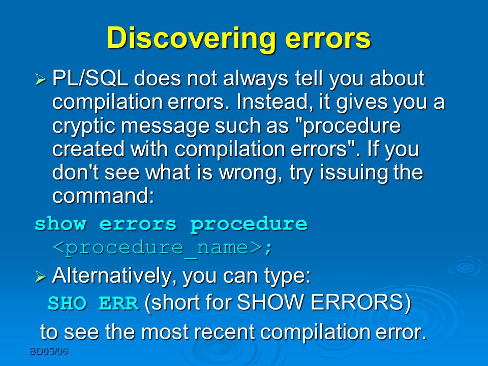 BD05/06 Discovering errors  PL/SQL does not always tell you about compilation errors. Instead, it gives you a cryptic message such as