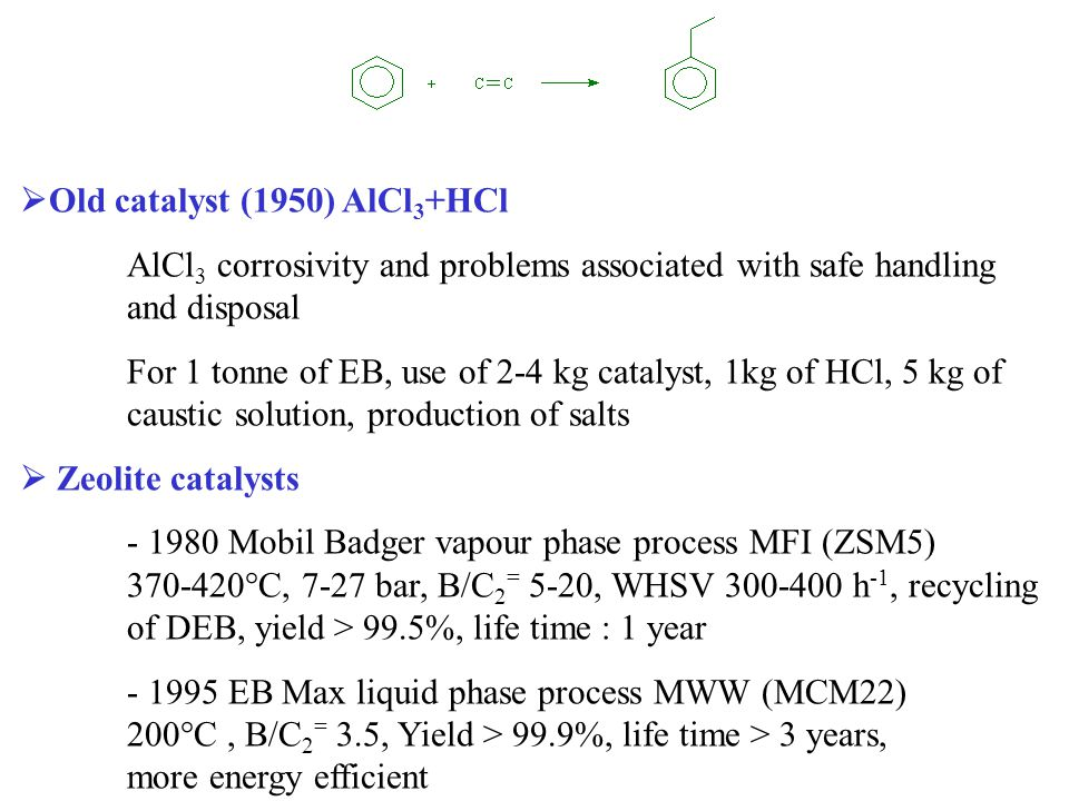  Old catalyst (1950) AlCl 3 +HCl AlCl 3 corrosivity and problems associated with safe handling and disposal For 1 tonne of EB, use of 2-4 kg catalyst, 1kg of HCl, 5 kg of caustic solution, production of salts  Zeolite catalysts - 1980 Mobil Badger vapour phase process MFI (ZSM5) 370-420°C, 7-27 bar, B/C 2 = 5-20, WHSV 300-400 h -1, recycling of DEB, yield > 99.5%, life time : 1 year - 1995 EB Max liquid phase process MWW (MCM22) 200°C, B/C 2 = 3.5, Yield > 99.9%, life time > 3 years, more energy efficient