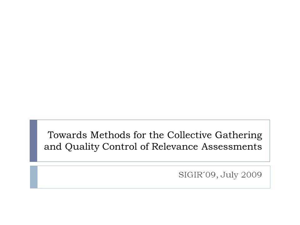 Towards Methods for the Collective Gathering and Quality Control of Relevance Assessments SIGIR´09, July 2009