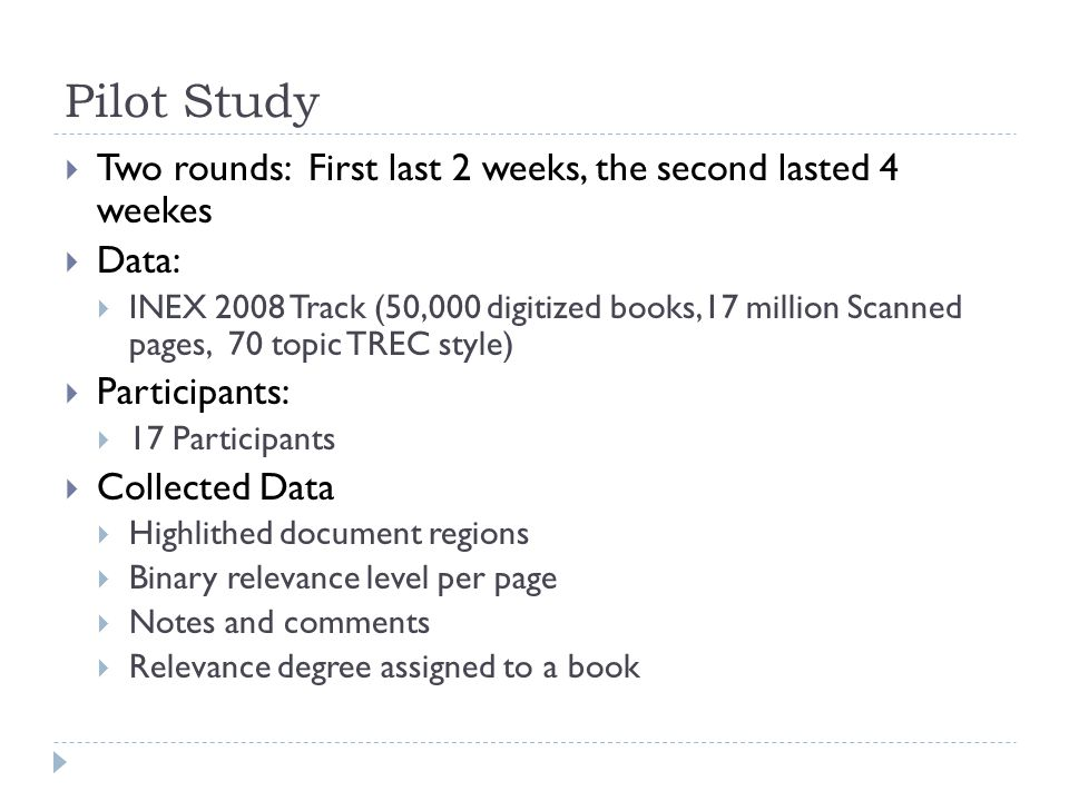Pilot Study  Two rounds: First last 2 weeks, the second lasted 4 weekes  Data:  INEX 2008 Track (50,000 digitized books,17 million Scanned pages, 70 topic TREC style)  Participants:  17 Participants  Collected Data  Highlithed document regions  Binary relevance level per page  Notes and comments  Relevance degree assigned to a book