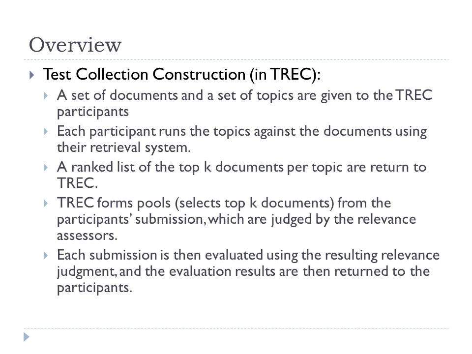 Overview  Test Collection Construction (in TREC):  A set of documents and a set of topics are given to the TREC participants  Each participant runs the topics against the documents using their retrieval system.