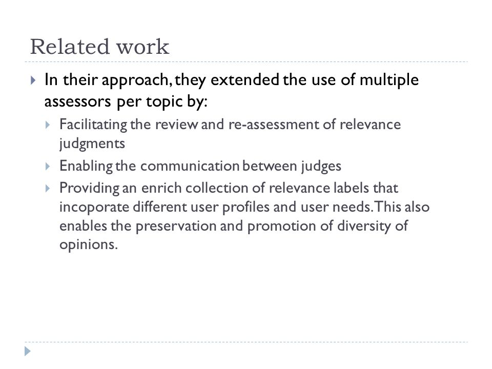 Related work  In their approach, they extended the use of multiple assessors per topic by:  Facilitating the review and re-assessment of relevance judgments  Enabling the communication between judges  Providing an enrich collection of relevance labels that incoporate different user profiles and user needs.