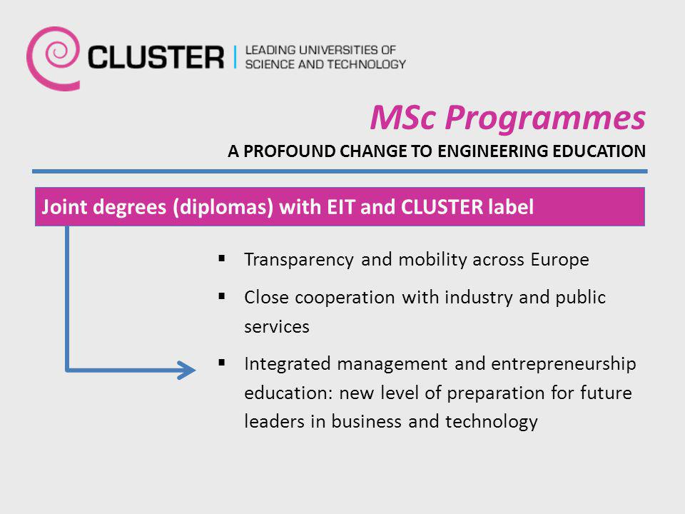 MSc Programmes A PROFOUND CHANGE TO ENGINEERING EDUCATION  Transparency and mobility across Europe  Close cooperation with industry and public services  Integrated management and entrepreneurship education: new level of preparation for future leaders in business and technology Joint degrees (diplomas) with EIT and CLUSTER label