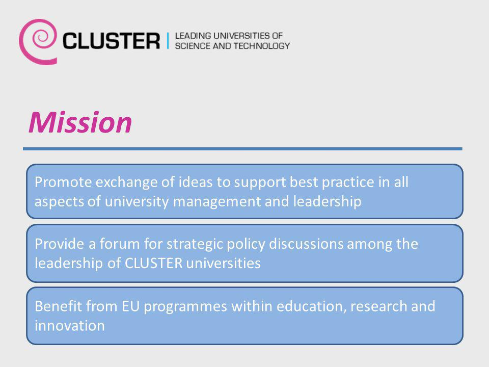 Mission Promote exchange of ideas to support best practice in all aspects of university management and leadership Provide a forum for strategic policy discussions among the leadership of CLUSTER universities Benefit from EU programmes within education, research and innovation