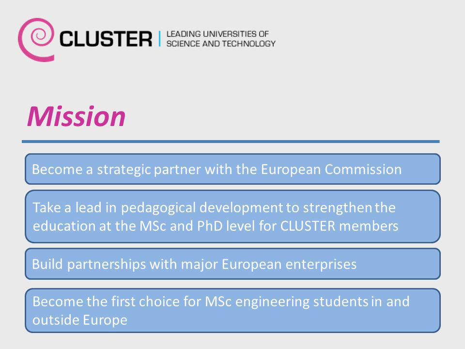 Mission Become a strategic partner with the European Commission Take a lead in pedagogical development to strengthen the education at the MSc and PhD level for CLUSTER members Build partnerships with major European enterprises Become the first choice for MSc engineering students in and outside Europe