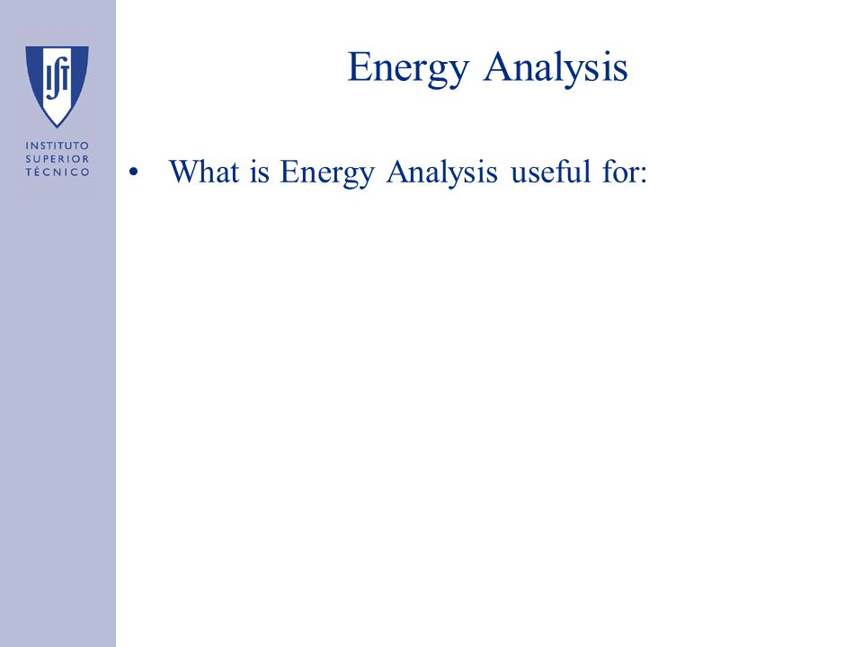 Energy Analysis What is Energy Analysis useful for: –Determine the energy needed to produce a product –Compare the energy needed to produce a product in different places –Compute energy savings due to changes in the production processes, e.g., by recycling waste glass produced inside a glass factory back to the furnace?