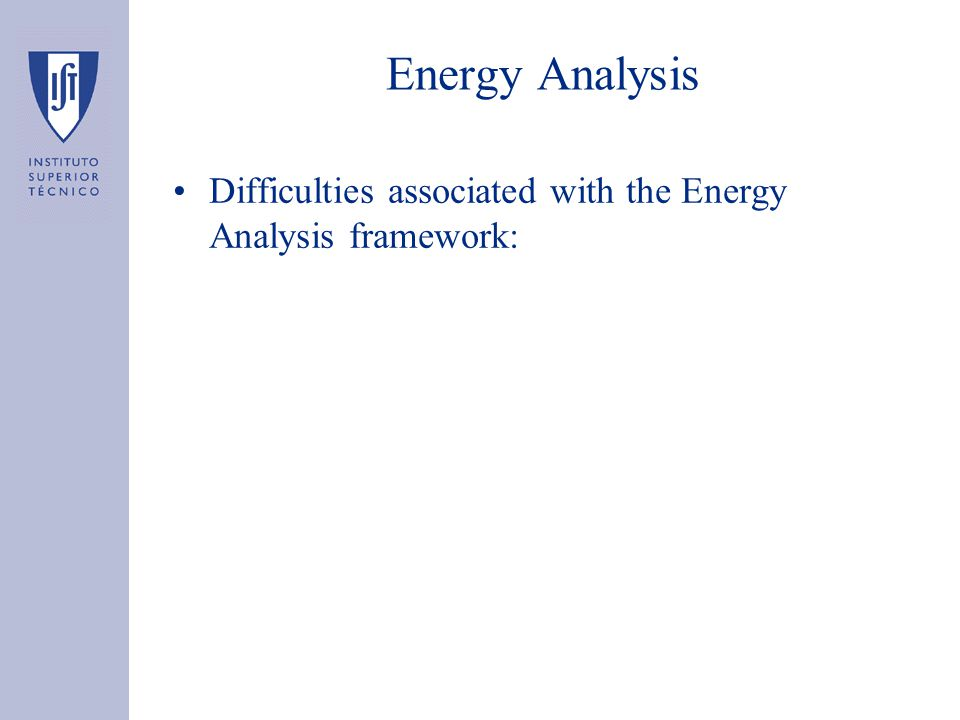 Energy Analysis Difficulties associated with the Energy Analysis framework: –Choosing the system boundary –Merge several kinds of energy Ex: the production of fueloil from crude oil has a much higher efficiency than the production of electricity from coal –Energy Credit for by-products Ex: by-products from the iron & steel industry are used by the cement industry