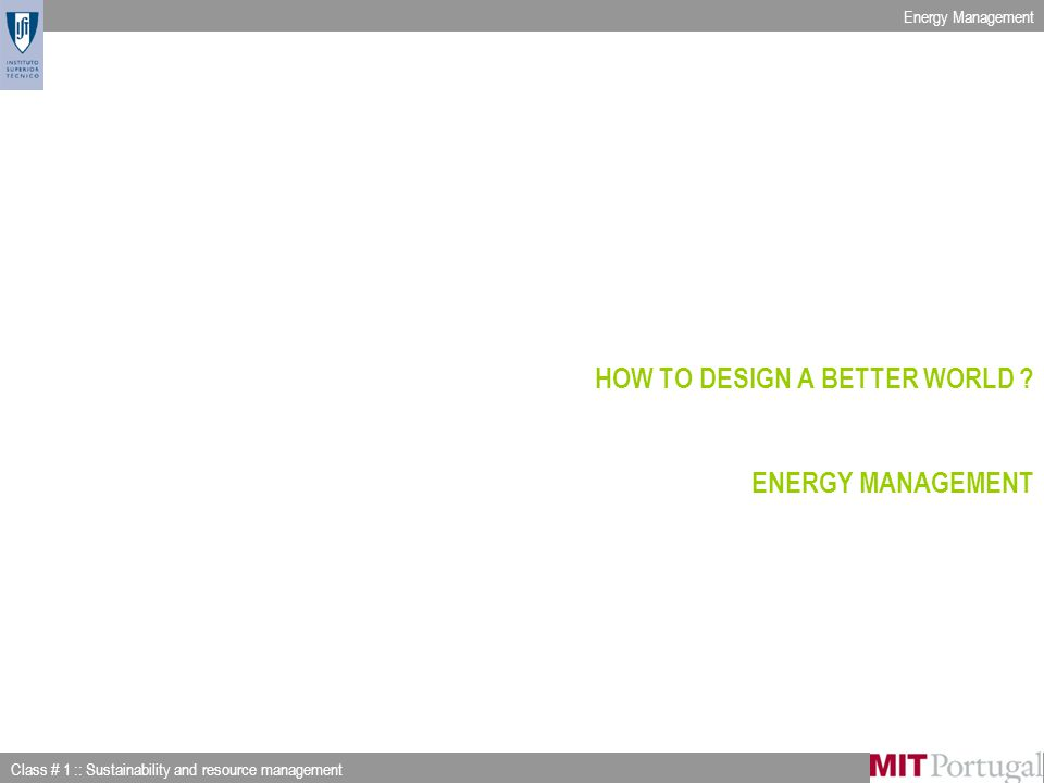 Energy Management Class # 1 :: Sustainability and resource management Slide 19 of 53 HOW TO DESIGN A BETTER WORLD .