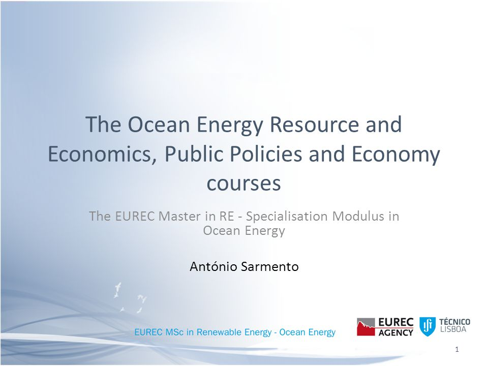 The Ocean Energy Resource and Economics, Public Policies and Economy courses The EUREC Master in RE - Specialisation Modulus in Ocean Energy António Sarmento 1