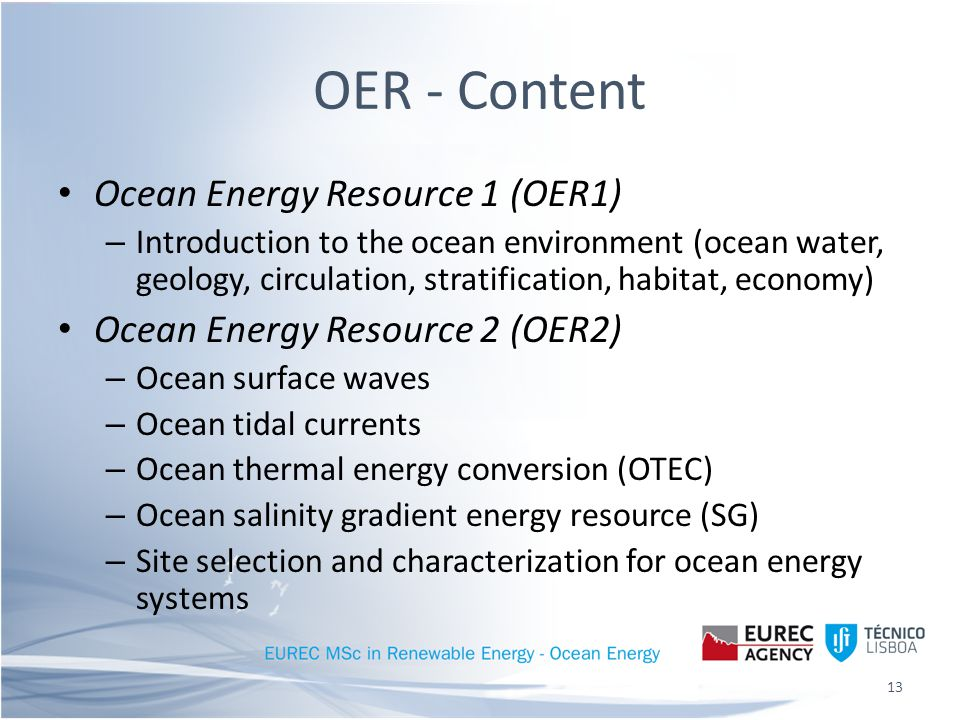 OER - Content Ocean Energy Resource 1 (OER1) – Introduction to the ocean environment (ocean water, geology, circulation, stratification, habitat, economy) Ocean Energy Resource 2 (OER2) – Ocean surface waves – Ocean tidal currents – Ocean thermal energy conversion (OTEC) – Ocean salinity gradient energy resource (SG) – Site selection and characterization for ocean energy systems 13