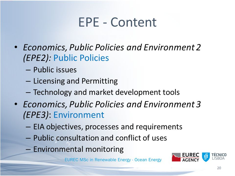 EPE - Content Economics, Public Policies and Environment 2 (EPE2): Public Policies – Public issues – Licensing and Permitting – Technology and market development tools Economics, Public Policies and Environment 3 (EPE3): Environment – EIA objectives, processes and requirements – Public consultation and conflict of uses – Environmental monitoring 20