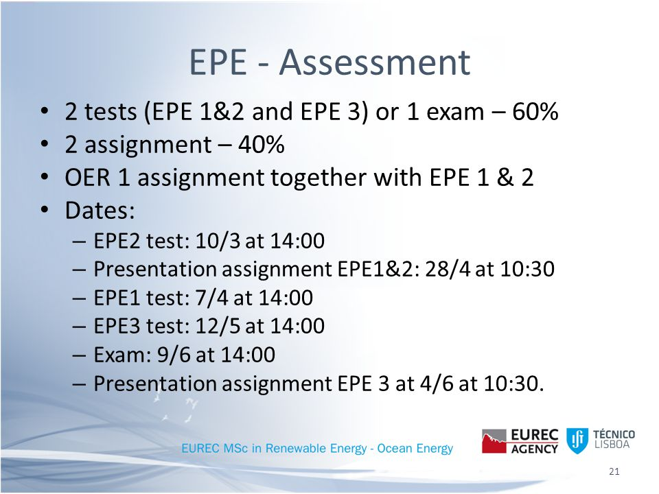 EPE - Assessment 2 tests (EPE 1&2 and EPE 3) or 1 exam – 60% 2 assignment – 40% OER 1 assignment together with EPE 1 & 2 Dates: – EPE2 test: 10/3 at 14:00 – Presentation assignment EPE1&2: 28/4 at 10:30 – EPE1 test: 7/4 at 14:00 – EPE3 test: 12/5 at 14:00 – Exam: 9/6 at 14:00 – Presentation assignment EPE 3 at 4/6 at 10:30.