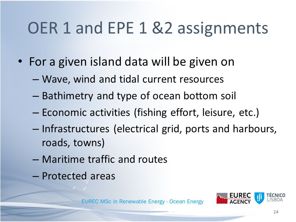 OER 1 and EPE 1 &2 assignments For a given island data will be given on – Wave, wind and tidal current resources – Bathimetry and type of ocean bottom soil – Economic activities (fishing effort, leisure, etc.) – Infrastructures (electrical grid, ports and harbours, roads, towns) – Maritime traffic and routes – Protected areas 24