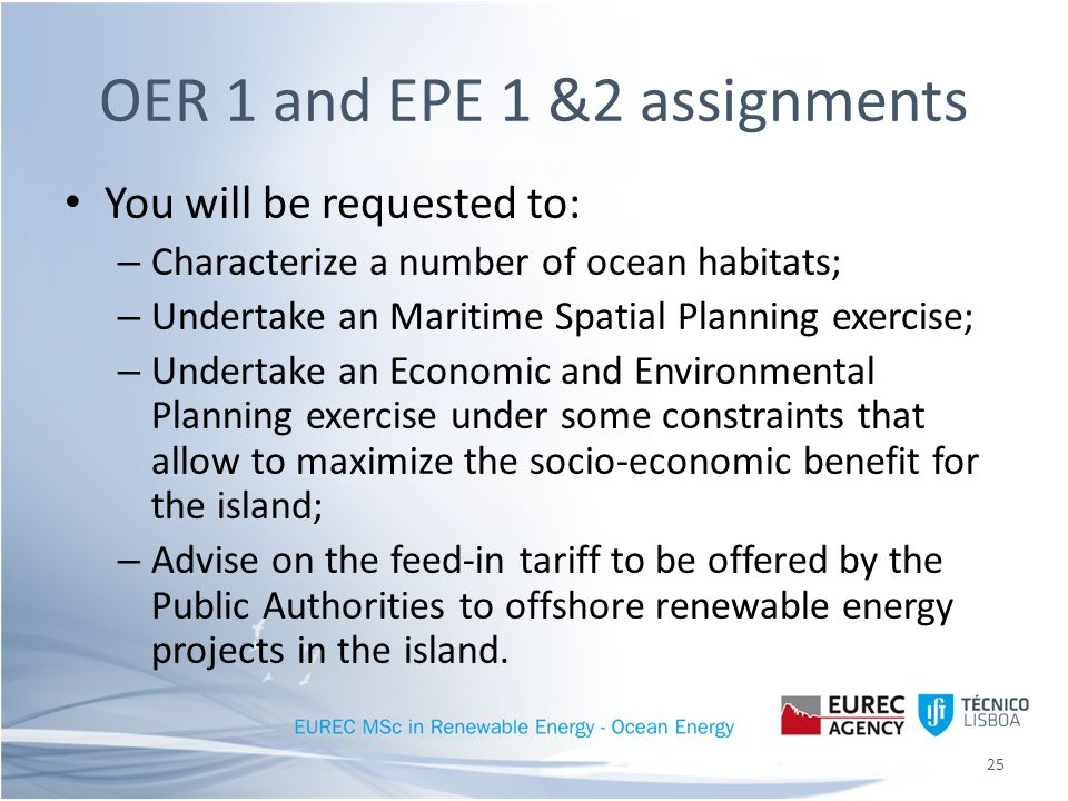 You will be requested to: – Characterize a number of ocean habitats; – Undertake an Maritime Spatial Planning exercise; – Undertake an Economic and Environmental Planning exercise under some constraints that allow to maximize the socio-economic benefit for the island; – Advise on the feed-in tariff to be offered by the Public Authorities to offshore renewable energy projects in the island.