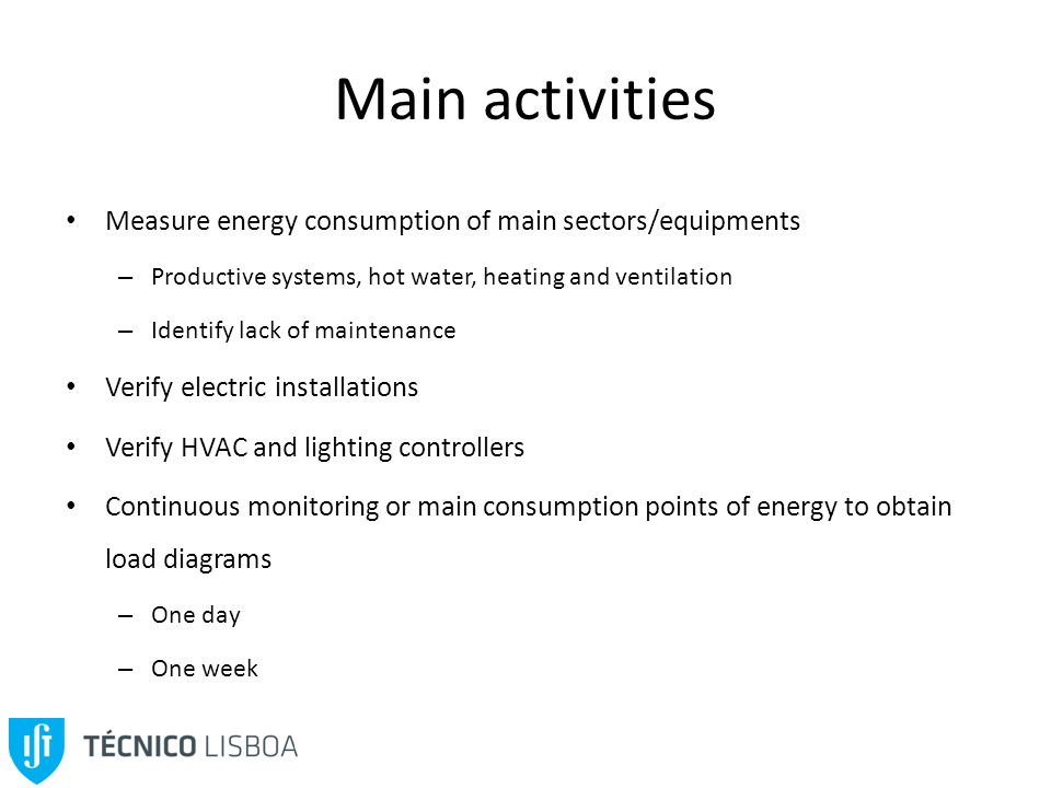 Main activities Measure energy consumption of main sectors/equipments – Productive systems, hot water, heating and ventilation – Identify lack of maintenance Verify electric installations Verify HVAC and lighting controllers Continuous monitoring or main consumption points of energy to obtain load diagrams – One day – One week