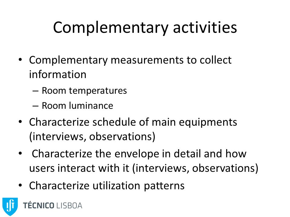 Complementary activities Complementary measurements to collect information – Room temperatures – Room luminance Characterize schedule of main equipments (interviews, observations) Characterize the envelope in detail and how users interact with it (interviews, observations) Characterize utilization patterns