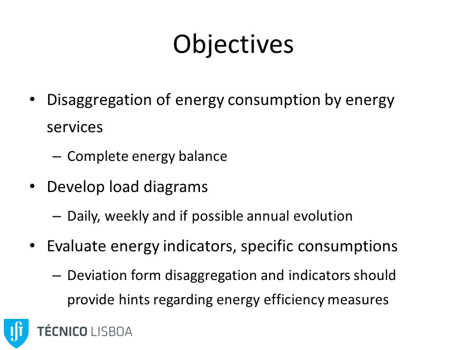Objectives Disaggregation of energy consumption by energy services – Complete energy balance Develop load diagrams – Daily, weekly and if possible annual evolution Evaluate energy indicators, specific consumptions – Deviation form disaggregation and indicators should provide hints regarding energy efficiency measures