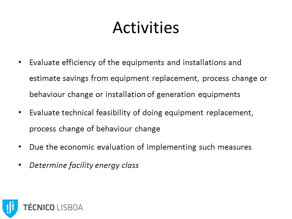 Activities Evaluate efficiency of the equipments and installations and estimate savings from equipment replacement, process change or behaviour change or installation of generation equipments Evaluate technical feasibility of doing equipment replacement, process change of behaviour change Due the economic evaluation of implementing such measures Determine facility energy class
