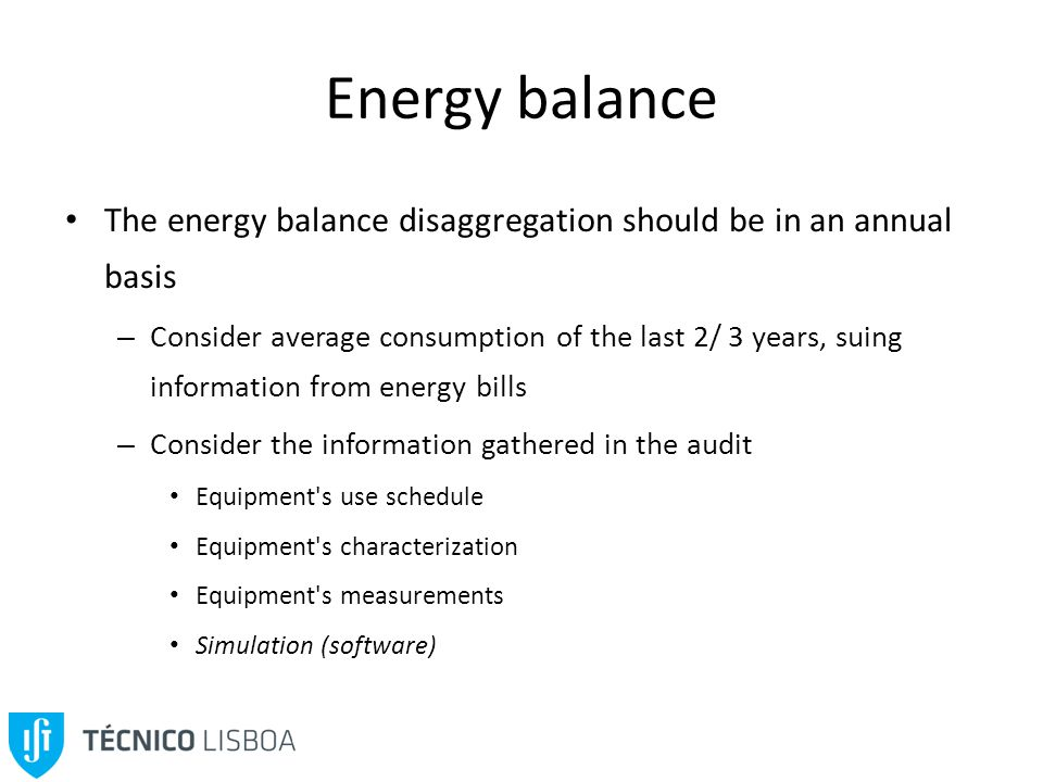 Energy balance The energy balance disaggregation should be in an annual basis – Consider average consumption of the last 2/ 3 years, suing information from energy bills – Consider the information gathered in the audit Equipment s use schedule Equipment s characterization Equipment s measurements Simulation (software)